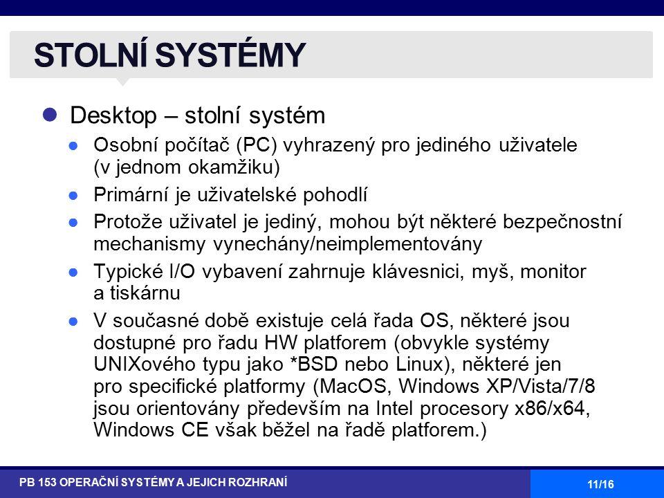 11/16 Desktop – stolní systém ●Osobní počítač (PC) vyhrazený pro jediného uživatele (v jednom okamžiku) ●Primární je uživatelské pohodlí ●Protože uživatel je jediný, mohou být některé bezpečnostní mechanismy vynechány/neimplementovány ●Typické I/O vybavení zahrnuje klávesnici, myš, monitor a tiskárnu ●V současné době existuje celá řada OS, některé jsou dostupné pro řadu HW platforem (obvykle systémy UNIXového typu jako *BSD nebo Linux), některé jen pro specifické platformy (MacOS, Windows XP/Vista/7/8 jsou orientovány především na Intel procesory x86/x64, Windows CE však běžel na řadě platforem.) PB 153 OPERAČNÍ SYSTÉMY A JEJICH ROZHRANÍ STOLNÍ SYSTÉMY