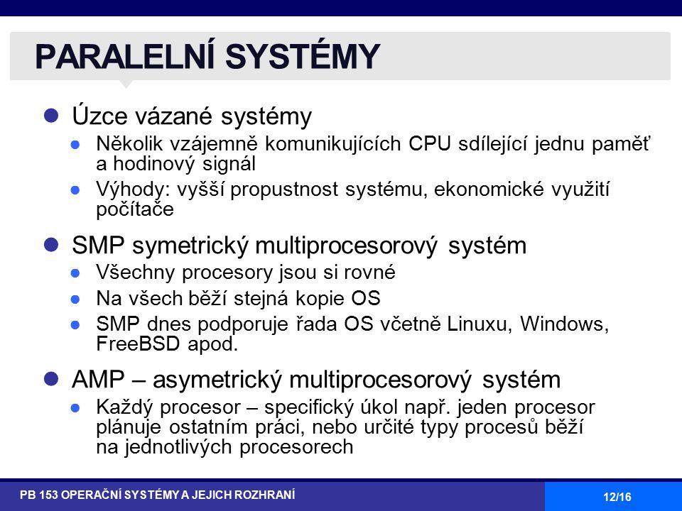 12/16 Úzce vázané systémy ●Několik vzájemně komunikujících CPU sdílející jednu paměť a hodinový signál ●Výhody: vyšší propustnost systému, ekonomické využití počítače SMP symetrický multiprocesorový systém ●Všechny procesory jsou si rovné ●Na všech běží stejná kopie OS ●SMP dnes podporuje řada OS včetně Linuxu, Windows, FreeBSD apod.
