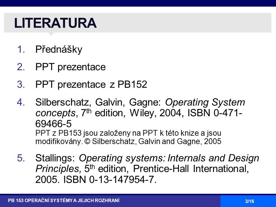 3/16 1.Přednášky 2.PPT prezentace 3.PPT prezentace z PB152 4.Silberschatz, Galvin, Gagne: Operating System concepts, 7 th edition, Wiley, 2004, ISBN 0-471- 69466-5 PPT z PB153 jsou založeny na PPT k této knize a jsou modifikovány.