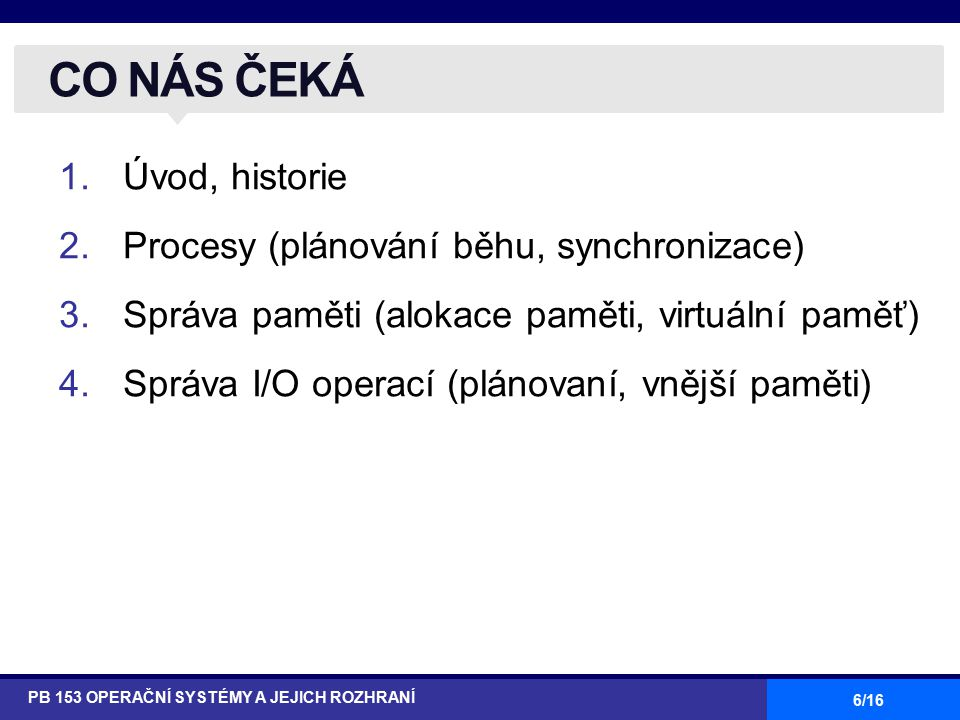 6/16 1.Úvod, historie 2.Procesy (plánování běhu, synchronizace) 3.Správa paměti (alokace paměti, virtuální paměť) 4.Správa I/O operací (plánovaní, vnější paměti) CO NÁS ČEKÁ PB 153 OPERAČNÍ SYSTÉMY A JEJICH ROZHRANÍ