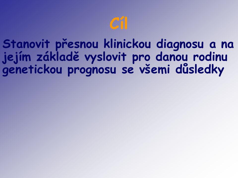 Cíl Stanovit přesnou klinickou diagnosu a na jejím základě vyslovit pro danou rodinu genetickou prognosu se všemi důsledky