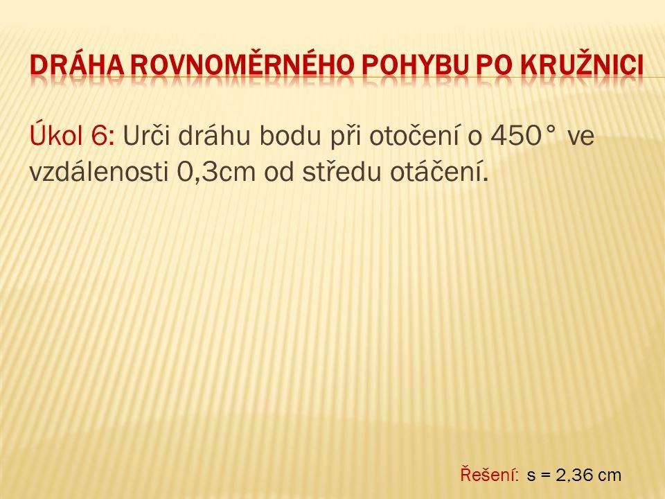 Úkol 6: Urči dráhu bodu při otočení o 450° ve vzdálenosti 0,3cm od středu otáčení. Řešení: s = 2,36 cm