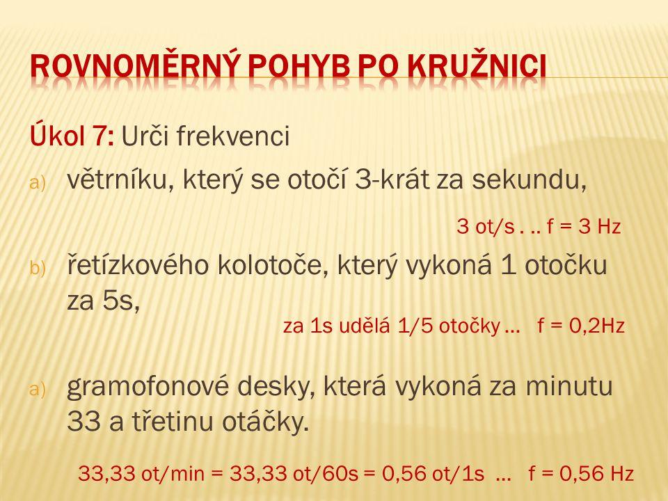 Úkol 7: Urči frekvenci a) větrníku, který se otočí 3-krát za sekundu, b) řetízkového kolotoče, který vykoná 1 otočku za 5s, a) gramofonové desky, kter