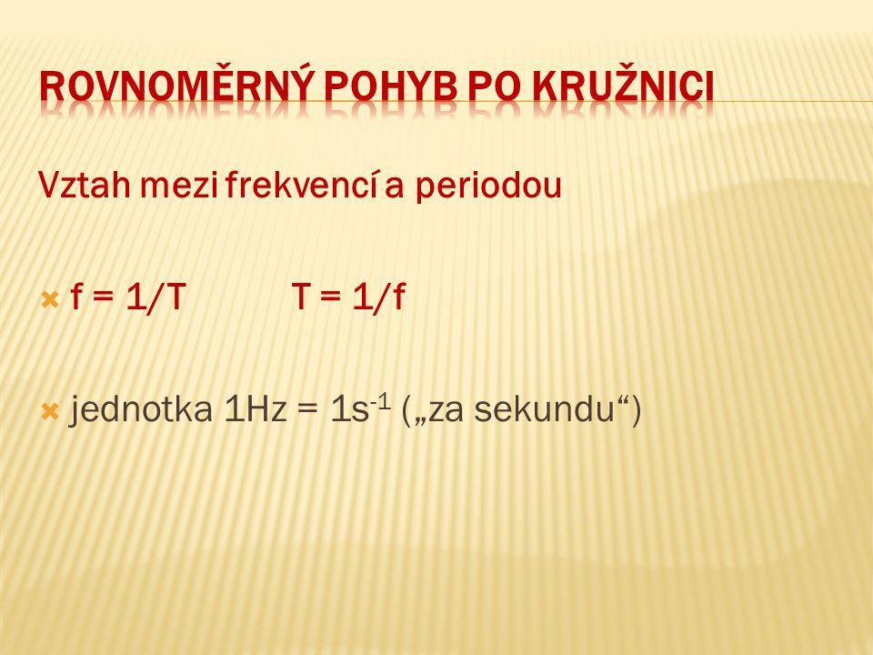 "Vztah mezi frekvencí a periodou  f = 1/T T = 1/f  jednotka 1Hz = 1s -1 (""za sekundu"")"