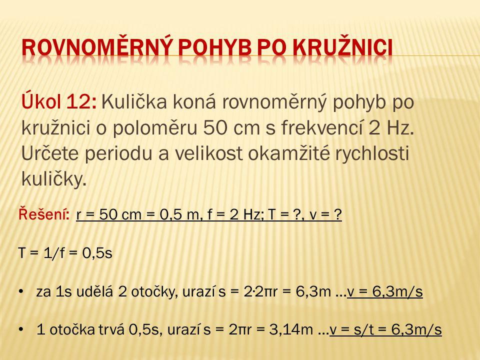 Úkol 12: Kulička koná rovnoměrný pohyb po kružnici o poloměru 50 cm s frekvencí 2 Hz. Určete periodu a velikost okamžité rychlosti kuličky. Řešení: r