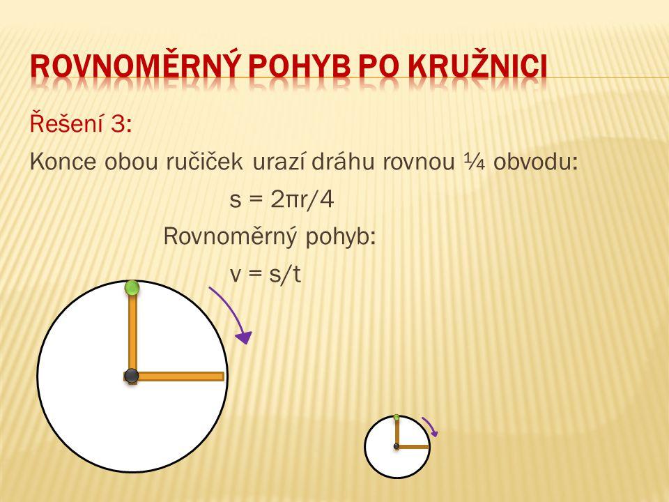 Řešení 3: Konce obou ručiček urazí dráhu rovnou ¼ obvodu: s = 2πr/4 Rovnoměrný pohyb: v = s/t