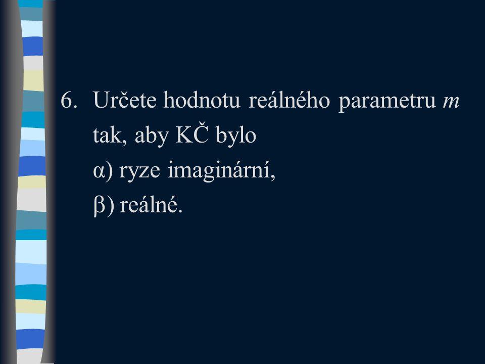 6.Určete hodnotu reálného parametru m tak, aby KČ bylo α) ryze imaginární,  ) reálné.