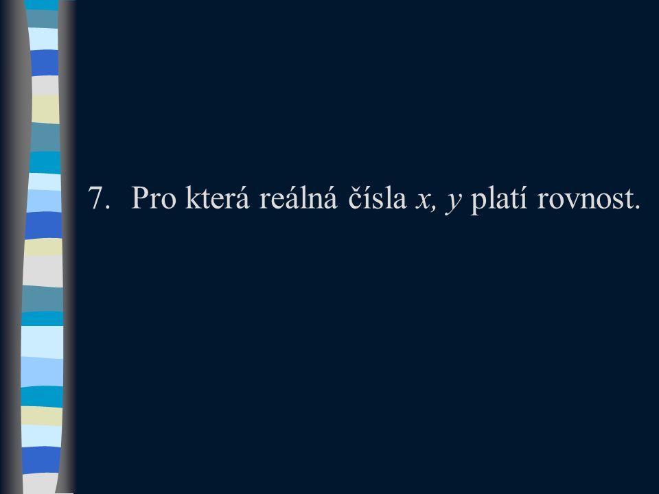 7.Pro která reálná čísla x, y platí rovnost.