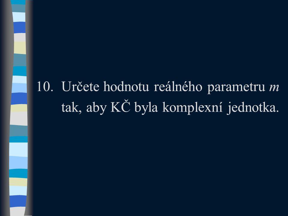10.Určete hodnotu reálného parametru m tak, aby KČ byla komplexní jednotka.