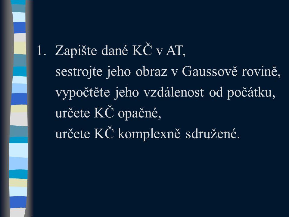 1.Zapište dané KČ v AT, sestrojte jeho obraz v Gaussově rovině, vypočtěte jeho vzdálenost od počátku, určete KČ opačné, určete KČ komplexně sdružené.