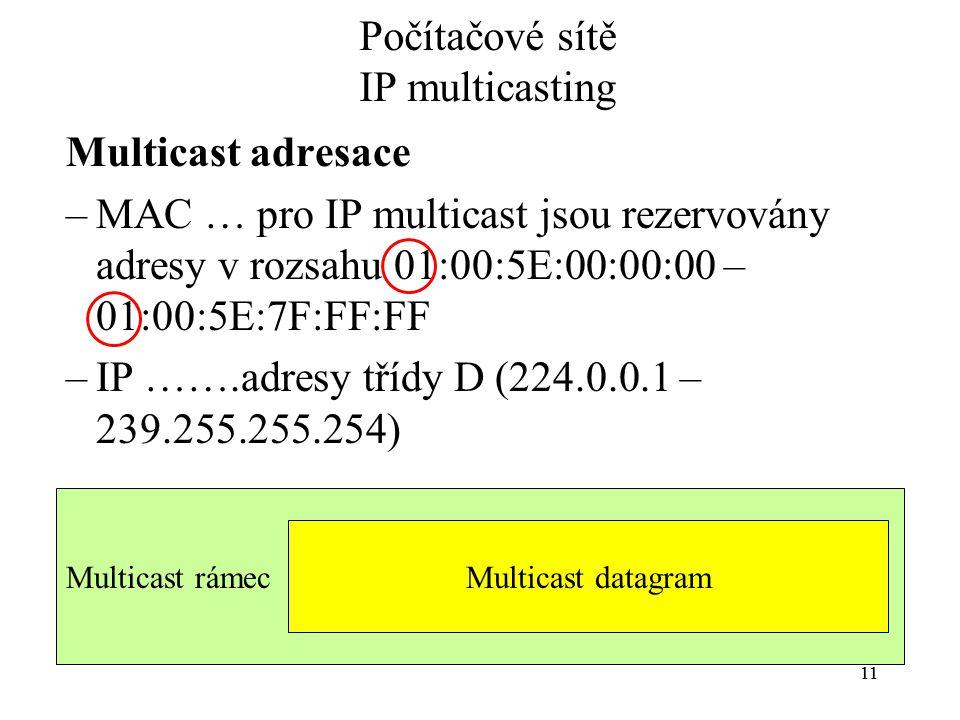 11 Multicast rámec Počítačové sítě IP multicasting Multicast adresace –MAC … pro IP multicast jsou rezervovány adresy v rozsahu 01:00:5E:00:00:00 – 01