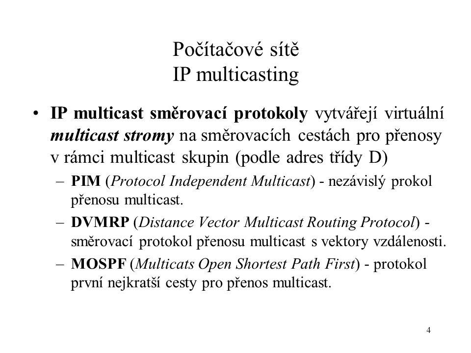 4 Počítačové sítě IP multicasting IP multicast směrovací protokoly vytvářejí virtuální multicast stromy na směrovacích cestách pro přenosy v rámci mul
