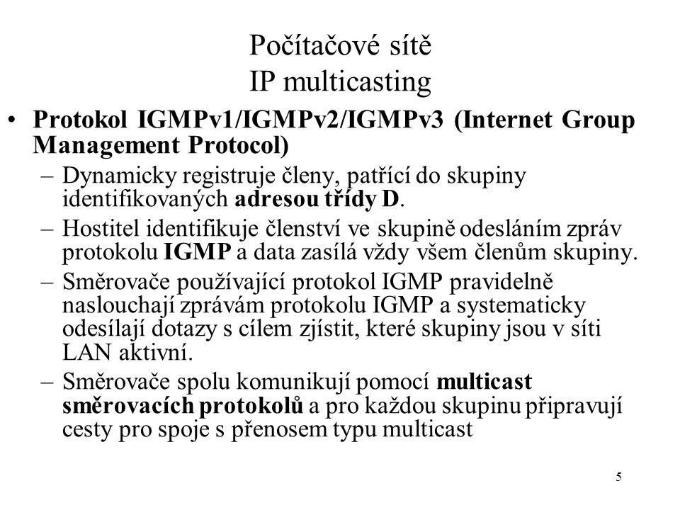 5 Počítačové sítě IP multicasting Protokol IGMPv1/IGMPv2/IGMPv3 (Internet Group Management Protocol) –Dynamicky registruje členy, patřící do skupiny i