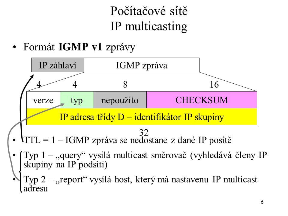 """66 Počítačové sítě IP multicasting Formát IGMP v1 zprávy TTL = 1 – IGMP zpráva se nedostane z dané IP posítě Typ 1 – """"query"""" vysílá multicast směrovač"""
