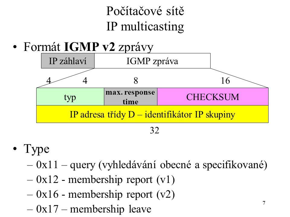 77 Počítačové sítě IP multicasting Formát IGMP v2 zprávy Type –0x11 – query (vyhledávání obecné a specifikované) –0x12 - membership report (v1) –0x16