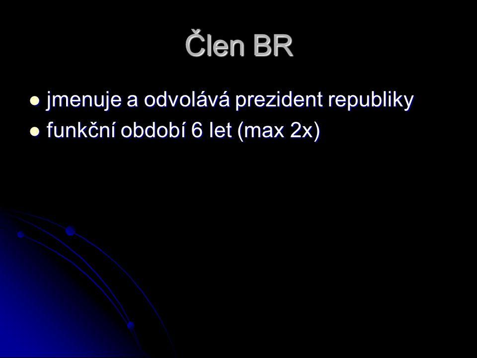 Člen BR jmenuje a odvolává prezident republiky jmenuje a odvolává prezident republiky funkční období 6 let (max 2x) funkční období 6 let (max 2x)