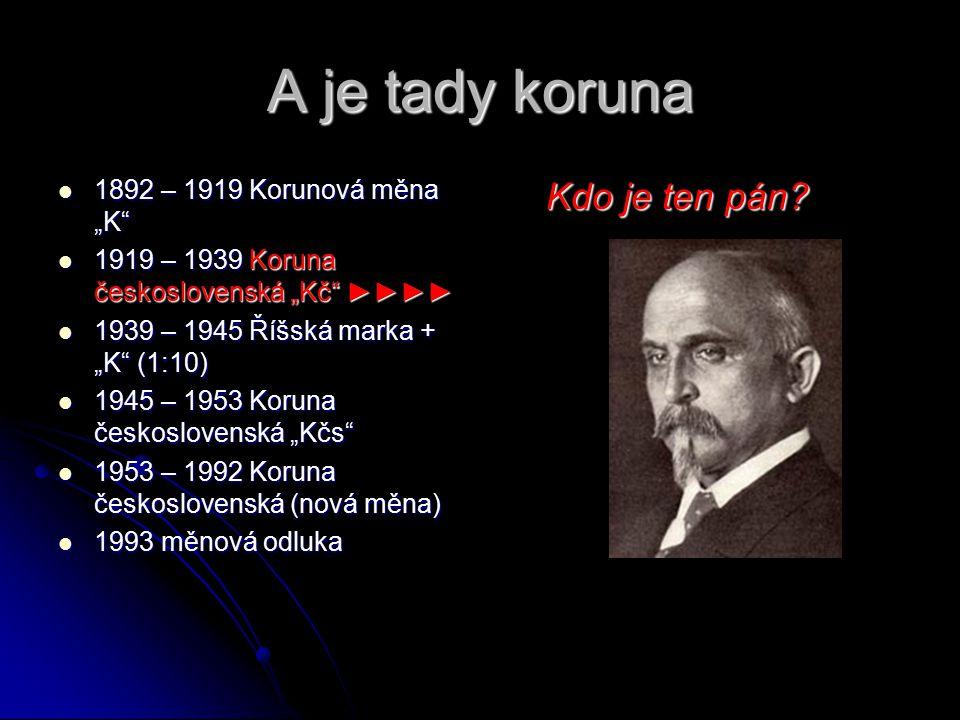 """A je tady koruna 1892 – 1919 Korunová měna """"K 1892 – 1919 Korunová měna """"K 1919 – 1939 Koruna československá """"Kč ►►►► 1919 – 1939 Koruna československá """"Kč ►►►► 1939 – 1945 Říšská marka + """"K (1:10) 1939 – 1945 Říšská marka + """"K (1:10) 1945 – 1953 Koruna československá """"Kčs 1945 – 1953 Koruna československá """"Kčs 1953 – 1992 Koruna československá (nová měna) 1953 – 1992 Koruna československá (nová měna) 1993 měnová odluka 1993 měnová odluka Kdo je ten pán?"""