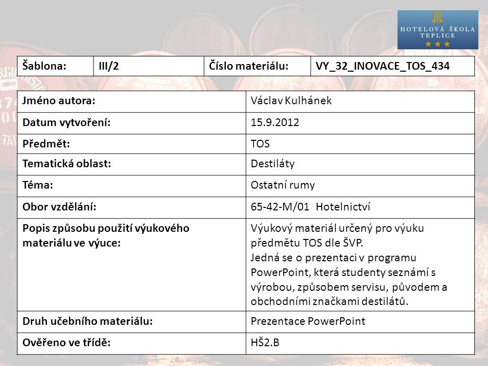 Destiláty Šablona:III/2Číslo materiálu:VY_32_INOVACE_TOS_434 Jméno autora:Václav Kulhánek Datum vytvoření:15.9.2012 Předmět:TOS Tematická oblast:Destiláty Téma:Ostatní rumy Obor vzdělání:65-42-M/01 Hotelnictví Popis způsobu použití výukového materiálu ve výuce: Výukový materiál určený pro výuku předmětu TOS dle ŠVP.