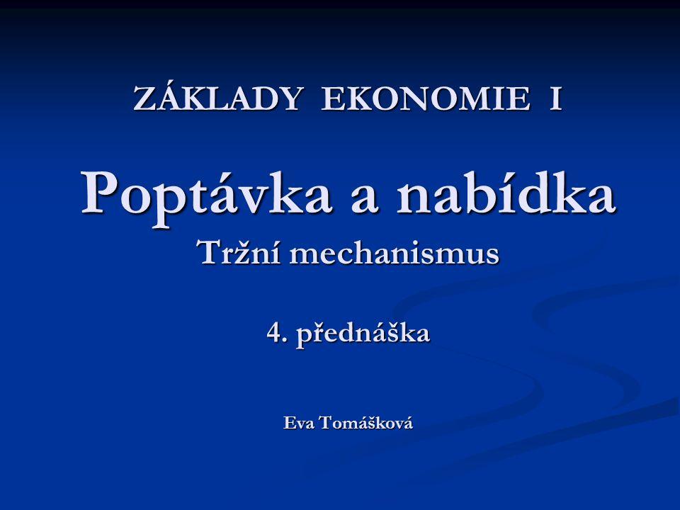 ZÁKLADY EKONOMIE I Poptávka a nabídka Tržní mechanismus 4. přednáška Eva Tomášková