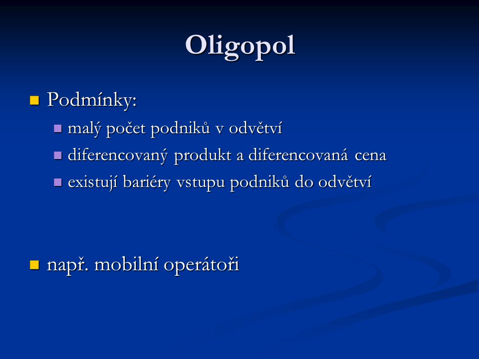 Oligopol Podmínky: Podmínky: malý počet podniků v odvětví malý počet podniků v odvětví diferencovaný produkt a diferencovaná cena diferencovaný produk