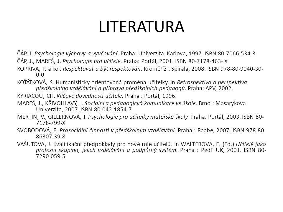 LITERATURA ČÁP, J. Psychologie výchovy a vyučování. Praha: Univerzita Karlova, 1997. ISBN 80-7066-534-3 ČÁP, J., MAREŠ, J. Psychologie pro učitele. Pr