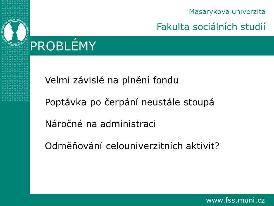 www.fss.muni.cz Masarykova univerzita Fakulta sociálních studií PROBLÉMY Velmi závislé na plnění fondu Poptávka po čerpání neustále stoupá Náročné na