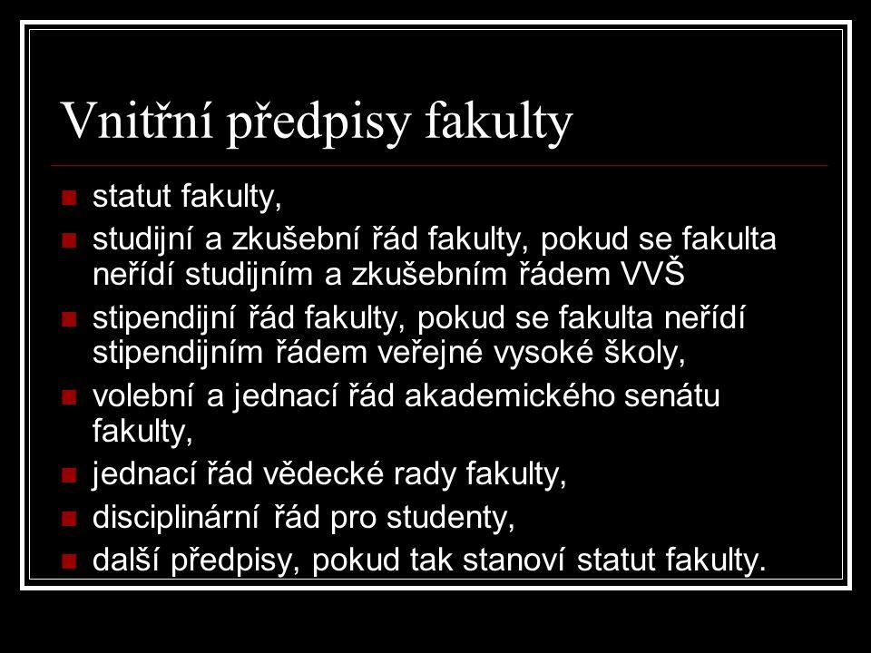 Vnitřní předpisy fakulty statut fakulty, studijní a zkušební řád fakulty, pokud se fakulta neřídí studijním a zkušebním řádem VVŠ stipendijní řád fakulty, pokud se fakulta neřídí stipendijním řádem veřejné vysoké školy, volební a jednací řád akademického senátu fakulty, jednací řád vědecké rady fakulty, disciplinární řád pro studenty, další předpisy, pokud tak stanoví statut fakulty.