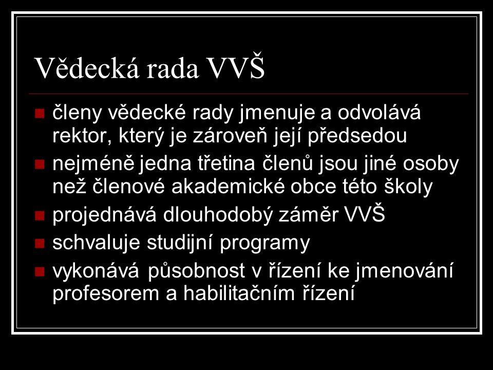 Vědecká rada VVŠ členy vědecké rady jmenuje a odvolává rektor, který je zároveň její předsedou nejméně jedna třetina členů jsou jiné osoby než členové akademické obce této školy projednává dlouhodobý záměr VVŠ schvaluje studijní programy vykonává působnost v řízení ke jmenování profesorem a habilitačním řízení