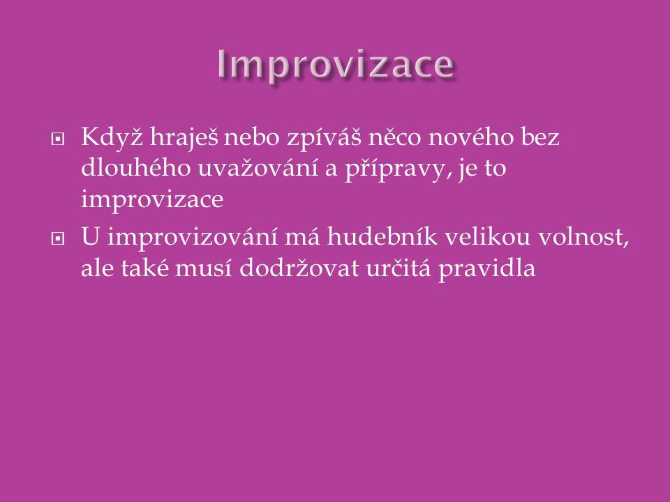  Když hraješ nebo zpíváš něco nového bez dlouhého uvažování a přípravy, je to improvizace  U improvizování má hudebník velikou volnost, ale také musí dodržovat určitá pravidla