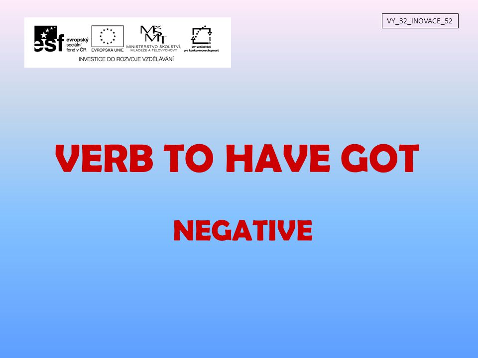 NEGATIVE VY_32_INOVACE_52 VERB TO HAVE GOT