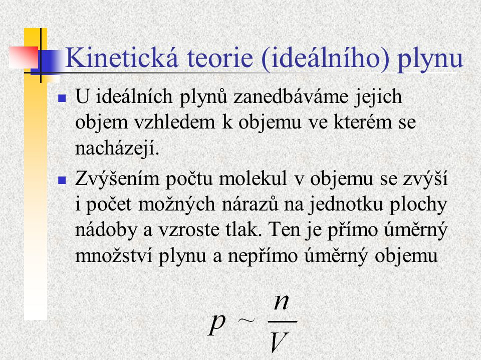 Kinetická teorie (ideálního) plynu U ideálních plynů zanedbáváme jejich objem vzhledem k objemu ve kterém se nacházejí.