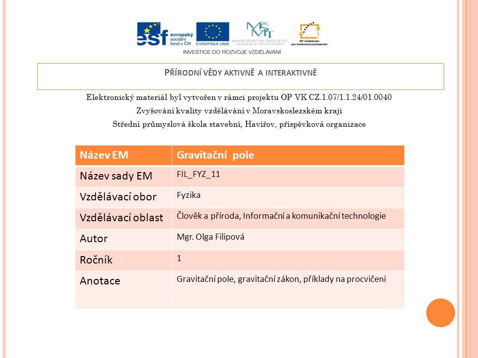 Elektronický materiál byl vytvořen v rámci projektu OP VK CZ.1.07/1.1.24/01.0040 Zvyšování kvality vzdělávání v Moravskoslezském kraji Střední průmyslová škola stavební, Havířov, příspěvková organizace P ŘÍRODNÍ VĚDY AKTIVNĚ A INTERAKTIVNĚ Název EMGravitační pole Název sady EM FIL_FYZ_11 Vzdělávací obor Fyzika Vzdělávací oblast Člověk a příroda, Informační a komunikační technologie Autor Mgr.
