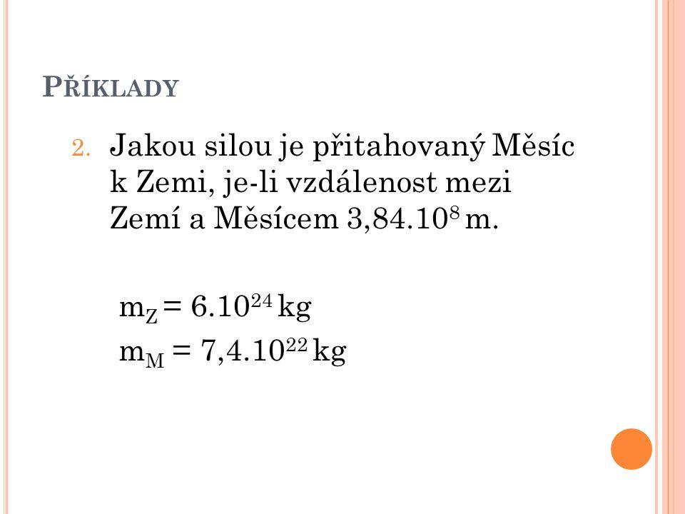 P ŘÍKLADY 2. Jakou silou je přitahovaný Měsíc k Zemi, je-li vzdálenost mezi Zemí a Měsícem 3,84.10 8 m. m Z = 6.10 24 kg m M = 7,4.10 22 kg