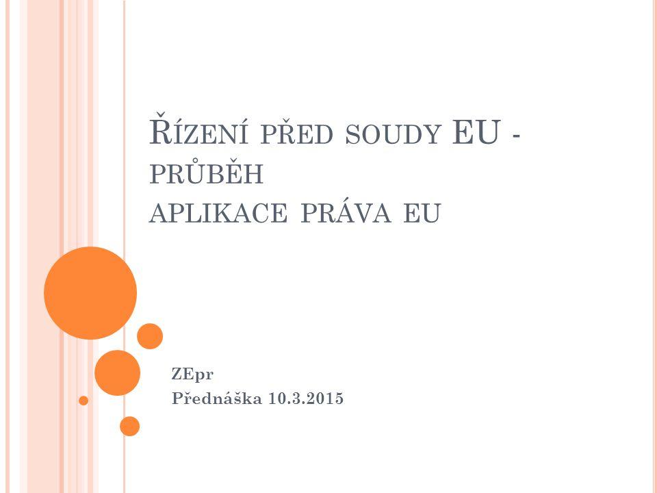 Ř ÍZENÍ PŘED SOUDY EU - PRŮBĚH APLIKACE PRÁVA EU ZEpr Přednáška 10.3.2015