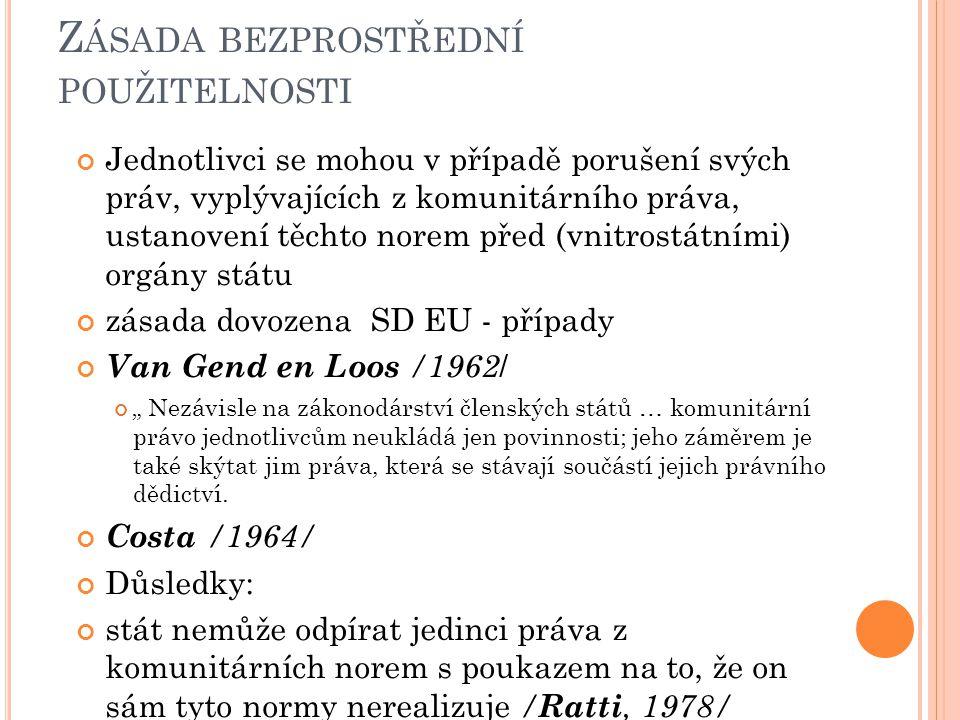 """Z ÁSADA BEZPROSTŘEDNÍ POUŽITELNOSTI Jednotlivci se mohou v případě porušení svých práv, vyplývajících z komunitárního práva, ustanovení těchto norem před (vnitrostátními) orgány státu zásada dovozena SD EU - případy Van Gend en Loos /1962 / """" Nezávisle na zákonodárství členských států … komunitární právo jednotlivcům neukládá jen povinnosti; jeho záměrem je také skýtat jim práva, která se stávají součástí jejich právního dědictví."""