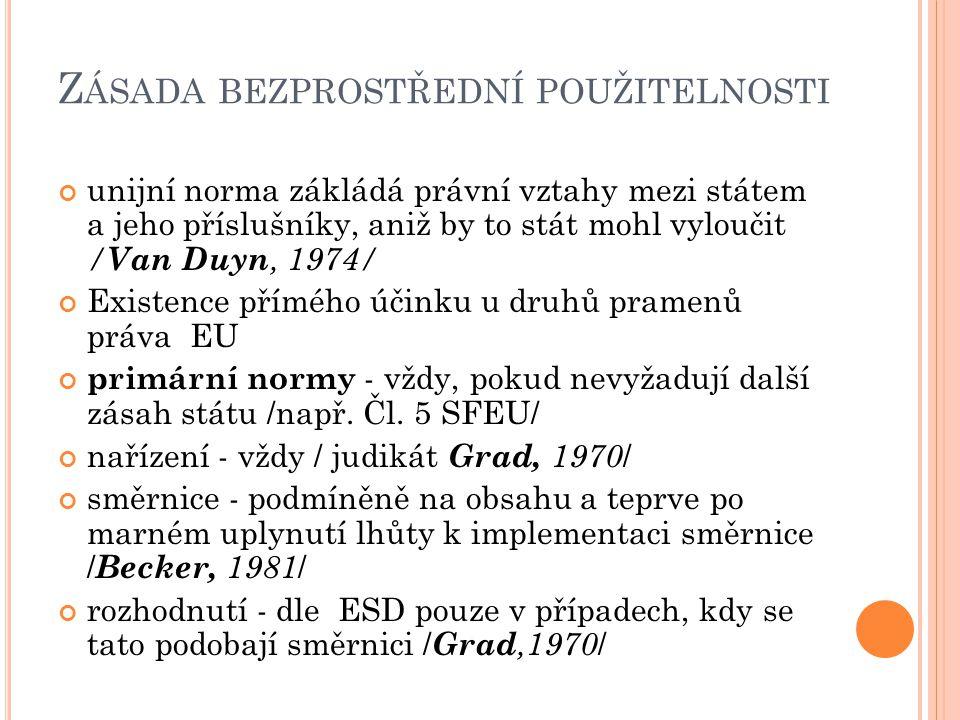Z ÁSADA BEZPROSTŘEDNÍ POUŽITELNOSTI unijní norma zákládá právní vztahy mezi státem a jeho příslušníky, aniž by to stát mohl vyloučit / Van Duyn, 1974/ Existence přímého účinku u druhů pramenů práva EU primární normy - vždy, pokud nevyžadují další zásah státu /např.