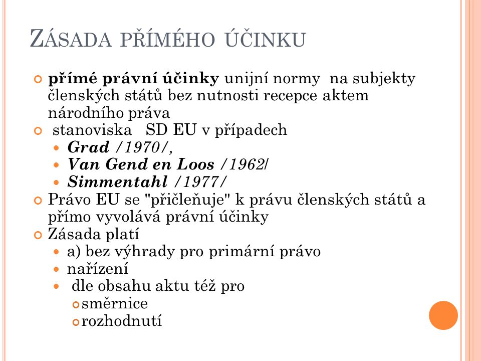 Z ÁSADA PŘÍMÉHO ÚČINKU přímé právní účinky unijní normy na subjekty členských států bez nutnosti recepce aktem národního práva stanoviska SD EU v případech Grad /1970/, Van Gend en Loos /1962 / Simmentahl /1977/ Právo EU se přičleňuje k právu členských států a přímo vyvolává právní účinky Zásada platí a) bez výhrady pro primární právo nařízení dle obsahu aktu též pro směrnice rozhodnutí