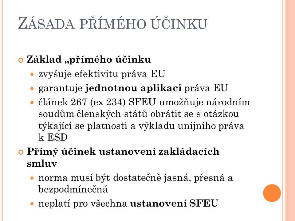 """Z ÁSADA PŘÍMÉHO ÚČINKU Základ """"přímého účinku zvyšuje efektivitu práva EU garantuje jednotnou aplikaci práva EU článek 267 (ex 234) SFEU umožňuje národním soudům členských států obrátit se s otázkou týkající se platnosti a výkladu unijního práva k ESD Přímý účinek ustanovení zakládacích smluv norma musí být dostatečně jasná, přesná a bezpodmínečná neplatí pro všechna ustanovení SFEU"""