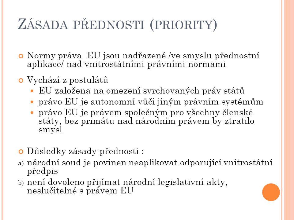 Z ÁSADA PŘEDNOSTI ( PRIORITY ) Normy práva EU jsou nadřazené /ve smyslu přednostní aplikace/ nad vnitrostátními právními normami Vychází z postulátů EU založena na omezení svrchovaných práv států právo EU je autonomní vůči jiným právním systémům právo EU je právem společným pro všechny členské státy, bez primátu nad národním právem by ztratilo smysl Důsledky zásady přednosti : a) národní soud je povinen neaplikovat odporující vnitrostátní předpis b) není dovoleno přijímat národní legislativní akty, neslučitelné s právem EU