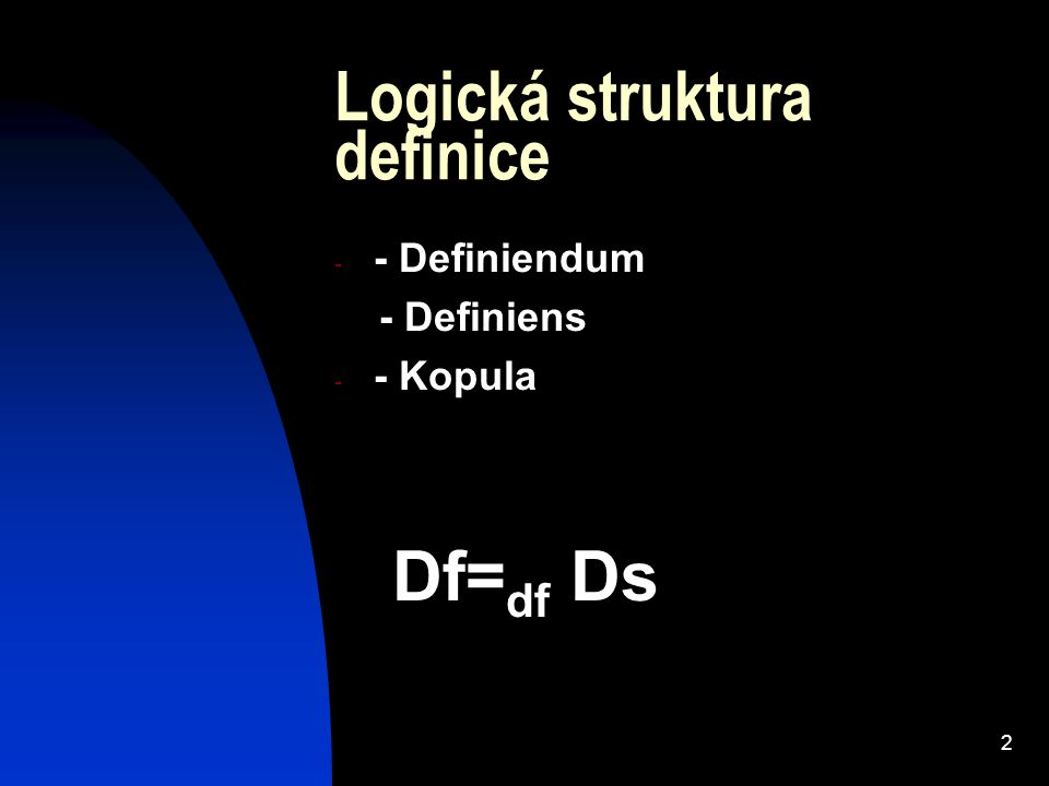 2 Logická struktura definice - - Definiendum - Definiens - - Kopula Df= df Ds