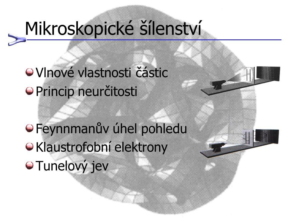 Mikroskopické šílenství Vlnové vlastnosti částic Princip neurčitosti Feynnmanův úhel pohledu Klaustrofobní elektrony Tunelový jev