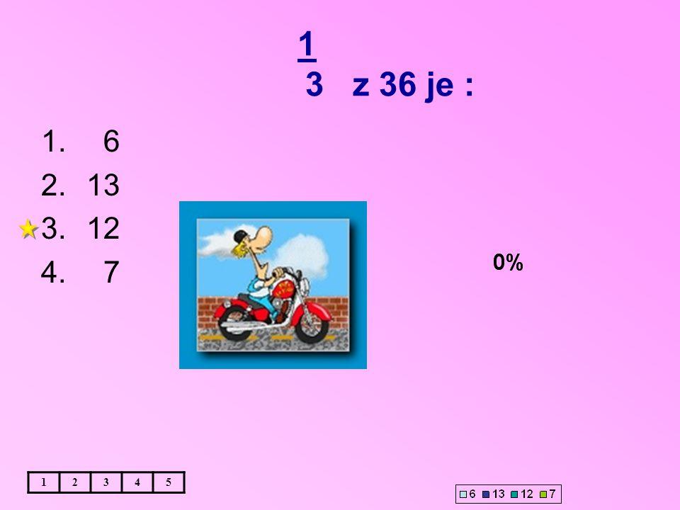 1 3 z 36 je : 12345 1. 6 2.13 3.12 4. 7