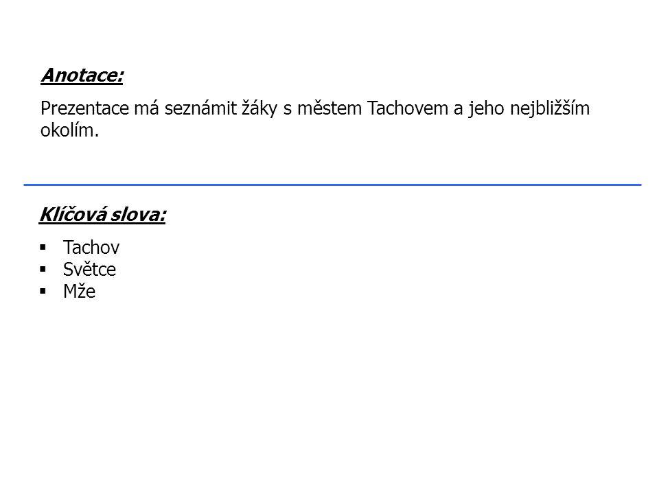 Klíčová slova:  Tachov  Světce  Mže Anotace: Prezentace má seznámit žáky s městem Tachovem a jeho nejbližším okolím.