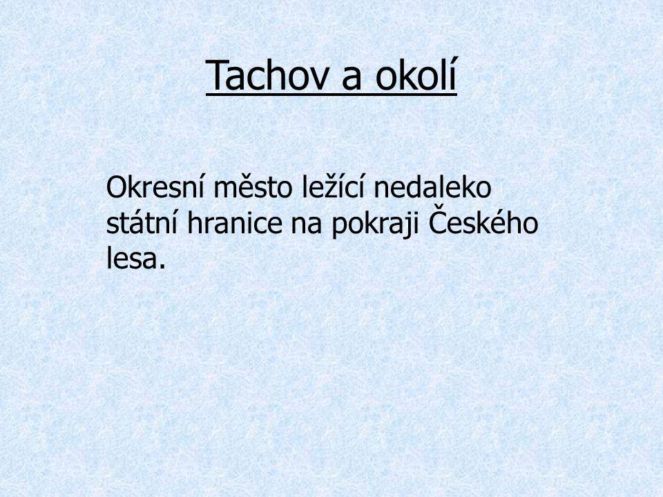 Tachov a okolí Okresní město ležící nedaleko státní hranice na pokraji Českého lesa.
