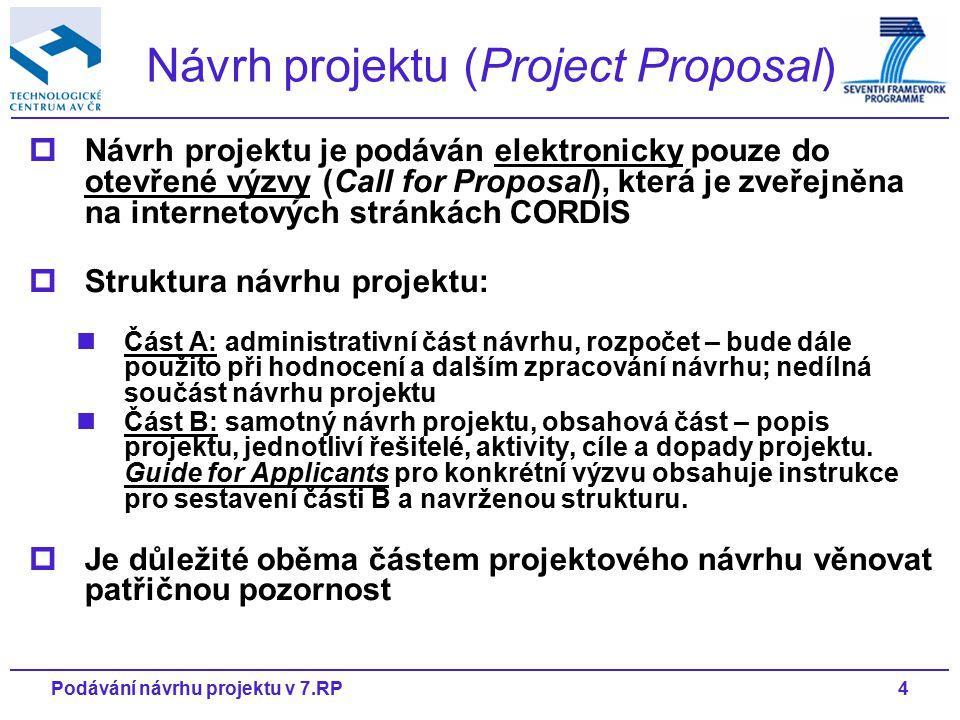 4Podávání návrhu projektu v 7.RP  Návrh projektu je podáván elektronicky pouze do otevřené výzvy (Call for Proposal), která je zveřejněna na internetových stránkách CORDIS  Struktura návrhu projektu: Část A: administrativní část návrhu, rozpočet – bude dále použito při hodnocení a dalším zpracování návrhu; nedílná součást návrhu projektu Část B: samotný návrh projektu, obsahová část – popis projektu, jednotliví řešitelé, aktivity, cíle a dopady projektu.