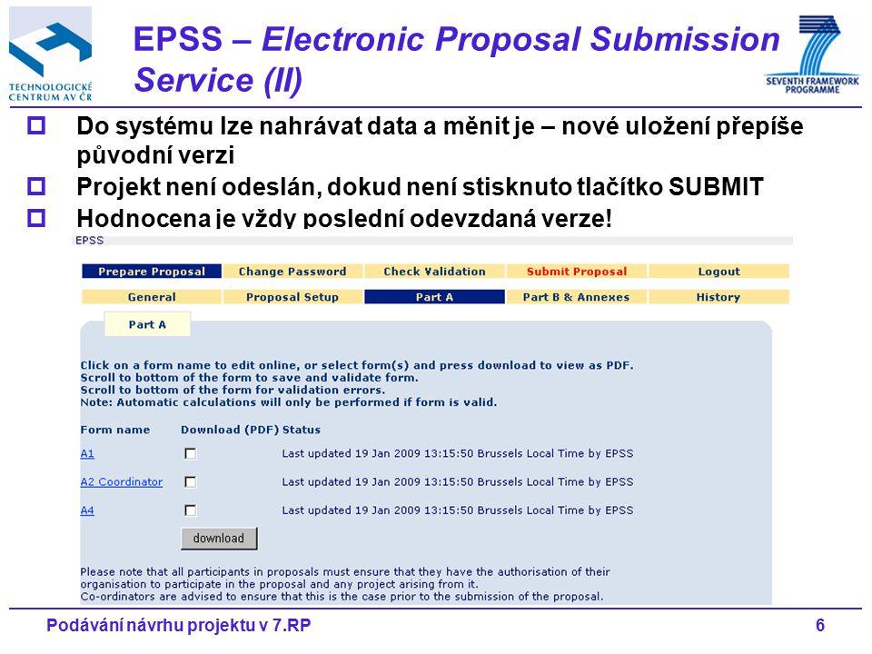 7Podávání návrhu projektu v 7.RP  Registrace do systému EPSS u konkrétní výzvy Koordinátor (v tomto případ fellow researcher) obdrží přihlašovací jméno a heslo do systému EPSS  Část A (1-4) Administrativní formuláře, nutno vyplnit  Uložení dokumentů (Upload documents) Část B návrhu projektu Vždy pouze jeden soubor ve formátu PDF Velikost souboru (MB, počet stran) je určena pro konkrétní výzvu, nutno dodržet.