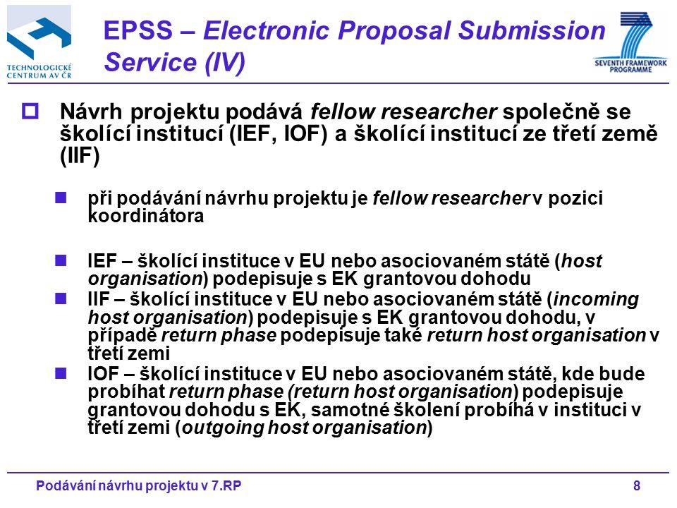 8Podávání návrhu projektu v 7.RP  Návrh projektu podává fellow researcher společně se školící institucí (IEF, IOF) a školící institucí ze třetí země (IIF) při podávání návrhu projektu je fellow researcher v pozici koordinátora IEF – školící instituce v EU nebo asociovaném státě (host organisation) podepisuje s EK grantovou dohodu IIF – školící instituce v EU nebo asociovaném státě (incoming host organisation) podepisuje s EK grantovou dohodu, v případě return phase podepisuje také return host organisation v třetí zemi IOF – školící instituce v EU nebo asociovaném státě, kde bude probíhat return phase (return host organisation) podepisuje grantovou dohodu s EK, samotné školení probíhá v instituci v třetí zemi (outgoing host organisation) EPSS – Electronic Proposal Submission Service (IV)