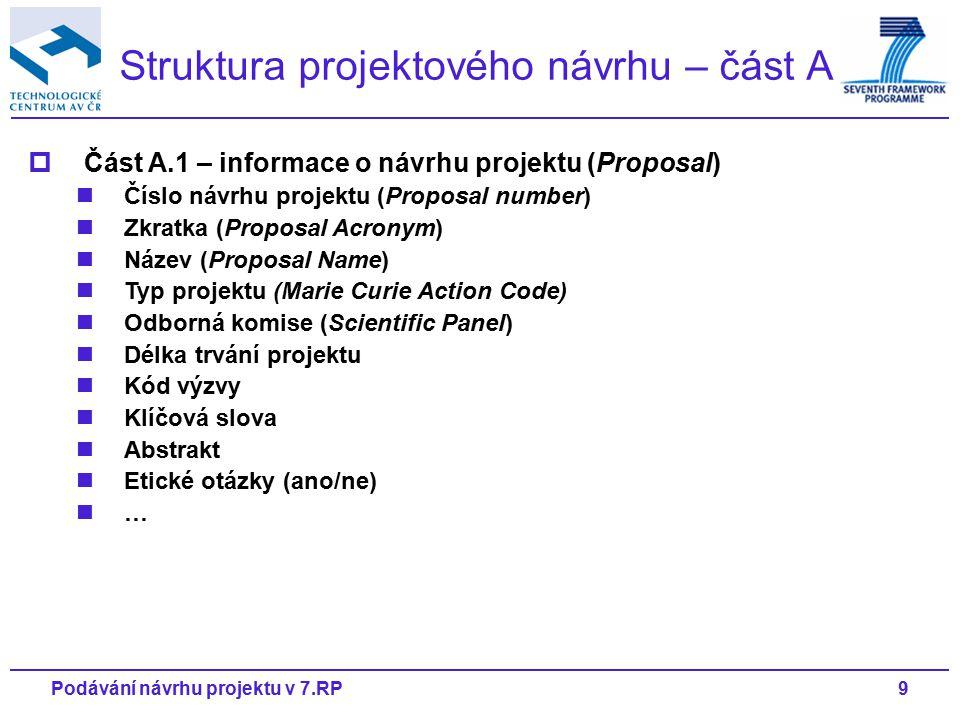 9Podávání návrhu projektu v 7.RP Struktura projektového návrhu – část A  Část A.1 – informace o návrhu projektu (Proposal) Číslo návrhu projektu (Proposal number) Zkratka (Proposal Acronym) Název (Proposal Name) Typ projektu (Marie Curie Action Code) Odborná komise (Scientific Panel) Délka trvání projektu Kód výzvy Klíčová slova Abstrakt Etické otázky (ano/ne) …