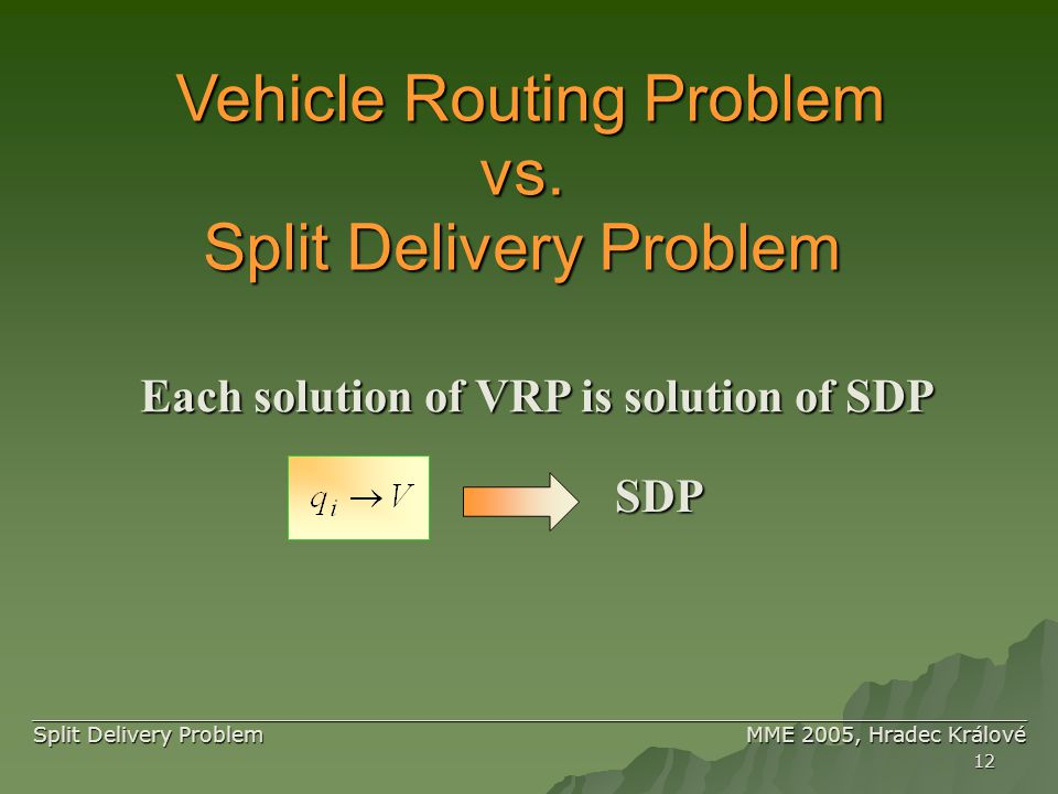 12 ____________________________________________________________________________ ____________________________________________________________________________ Split Delivery Problem MME 2005, Hradec Králové Vehicle Routing Problem Split Delivery Problem vs.