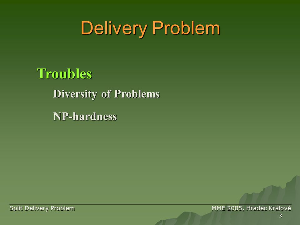 3 ____________________________________________________________________________ ____________________________________________________________________________ Split Delivery Problem MME 2005, Hradec Králové Delivery Problem Troubles Diversity of Problems NP-hardness